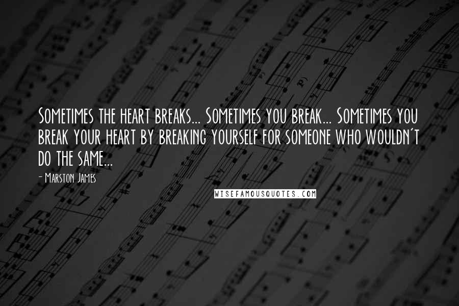 Marston James quotes: Sometimes the heart breaks... Sometimes you break... Sometimes you break your heart by breaking yourself for someone who wouldn't do the same...