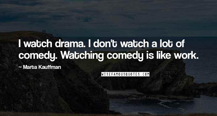 Marta Kauffman quotes: I watch drama. I don't watch a lot of comedy. Watching comedy is like work.