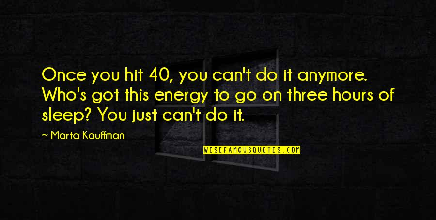 Marta Kauffman Quotes By Marta Kauffman: Once you hit 40, you can't do it
