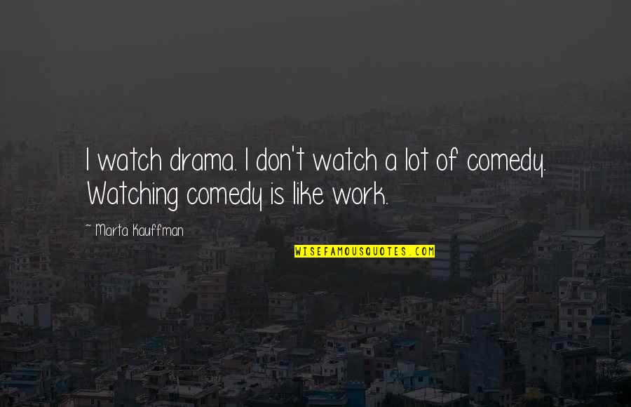 Marta Kauffman Quotes By Marta Kauffman: I watch drama. I don't watch a lot