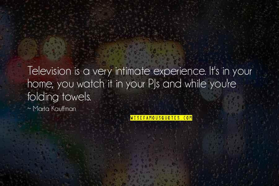 Marta Kauffman Quotes By Marta Kauffman: Television is a very intimate experience. It's in
