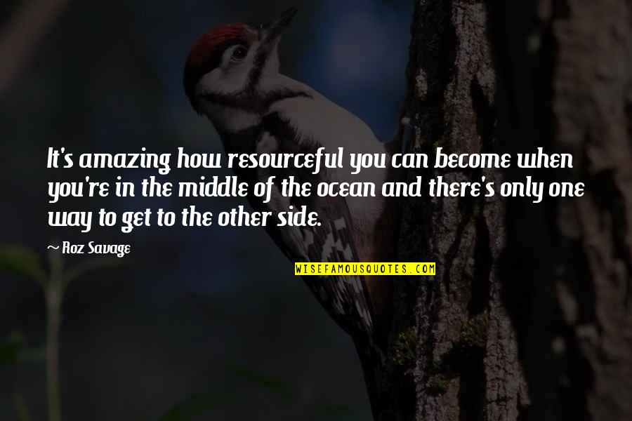 Martaval Quotes By Roz Savage: It's amazing how resourceful you can become when