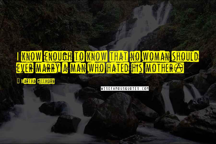 Martha Gellhorn quotes: I know enough to know that no woman should ever marry a man who hated his mother.