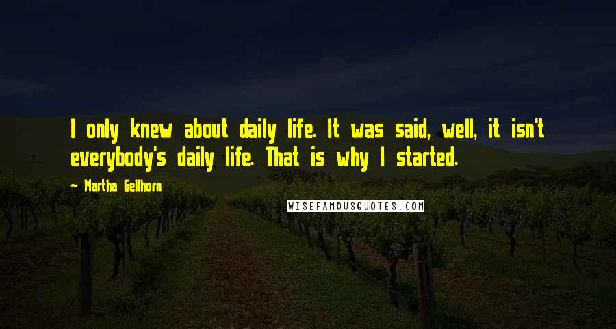 Martha Gellhorn quotes: I only knew about daily life. It was said, well, it isn't everybody's daily life. That is why I started.