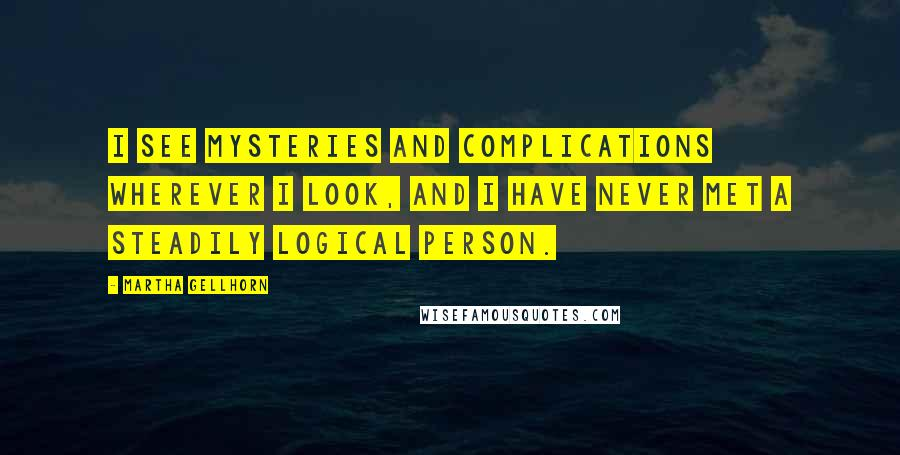 Martha Gellhorn quotes: I see mysteries and complications wherever I look, and I have never met a steadily logical person.