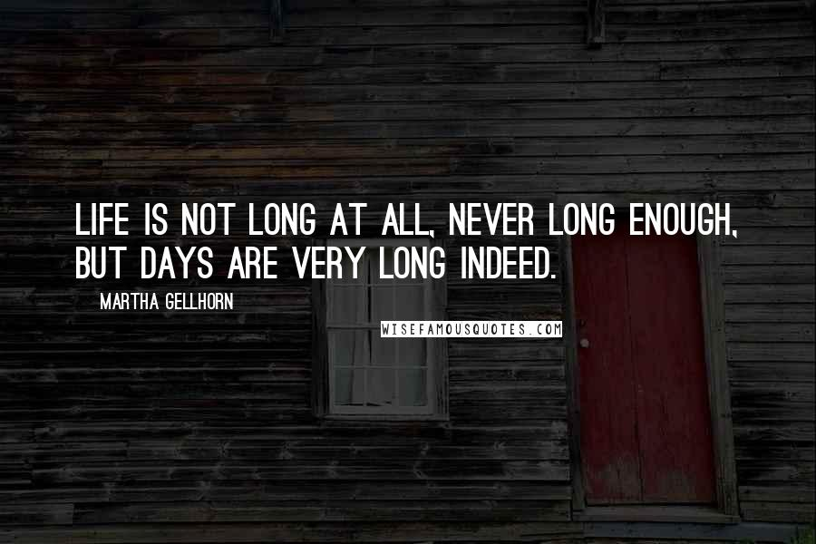Martha Gellhorn quotes: Life is not long at all, never long enough, but days are very long indeed.