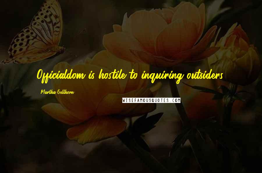 Martha Gellhorn quotes: Officialdom is hostile to inquiring outsiders.