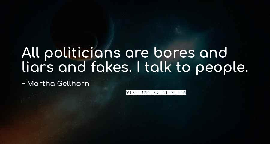 Martha Gellhorn quotes: All politicians are bores and liars and fakes. I talk to people.