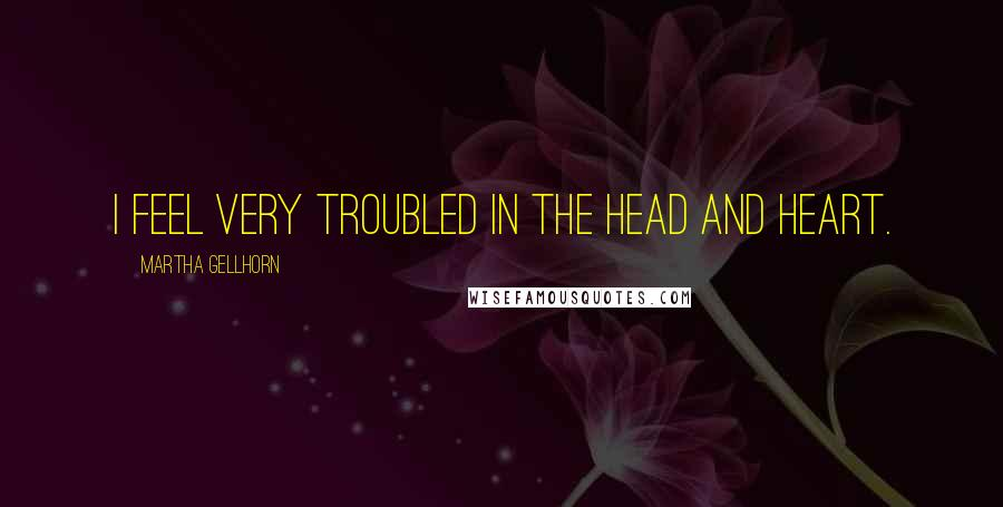 Martha Gellhorn quotes: I feel very troubled in the head and heart.