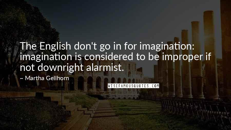 Martha Gellhorn quotes: The English don't go in for imagination: imagination is considered to be improper if not downright alarmist.