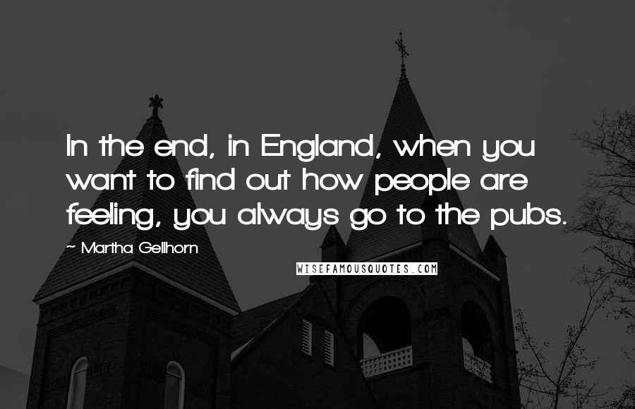 Martha Gellhorn quotes: In the end, in England, when you want to find out how people are feeling, you always go to the pubs.