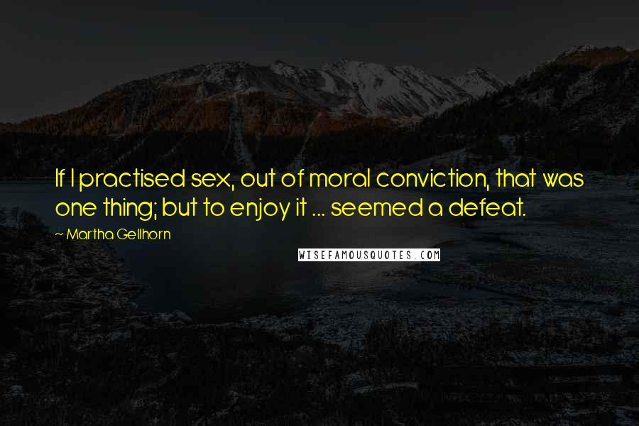 Martha Gellhorn quotes: If I practised sex, out of moral conviction, that was one thing; but to enjoy it ... seemed a defeat.