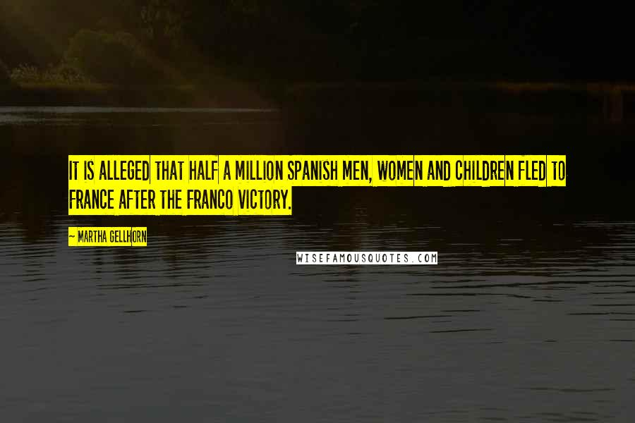 Martha Gellhorn quotes: It is alleged that half a million Spanish men, women and children fled to France after the Franco victory.