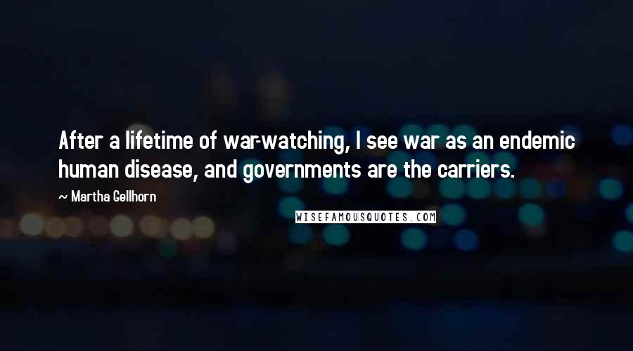 Martha Gellhorn quotes: After a lifetime of war-watching, I see war as an endemic human disease, and governments are the carriers.