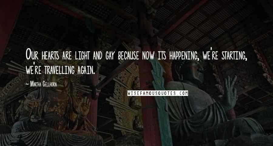 Martha Gellhorn quotes: Our hearts are light and gay because now its happening, we're starting, we're travelling again.