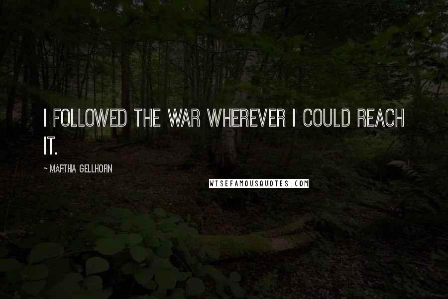 Martha Gellhorn quotes: I followed the war wherever I could reach it.