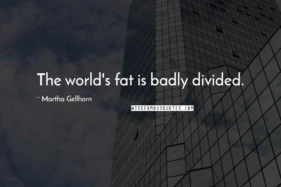 Martha Gellhorn quotes: The world's fat is badly divided.