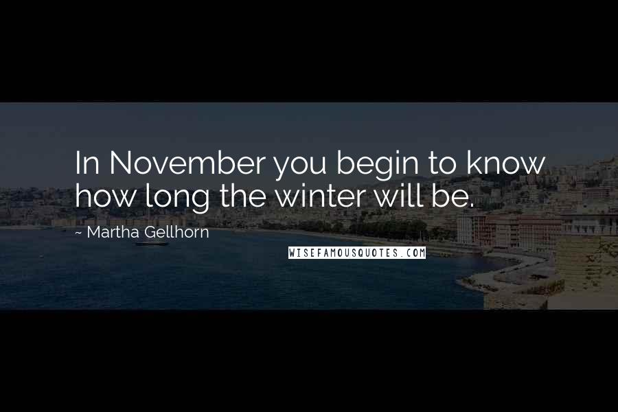 Martha Gellhorn quotes: In November you begin to know how long the winter will be.