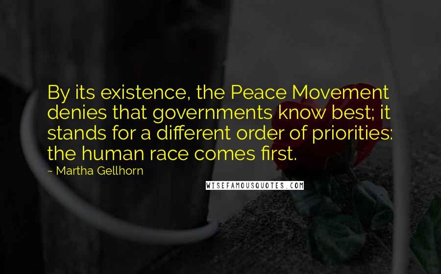 Martha Gellhorn quotes: By its existence, the Peace Movement denies that governments know best; it stands for a different order of priorities: the human race comes first.