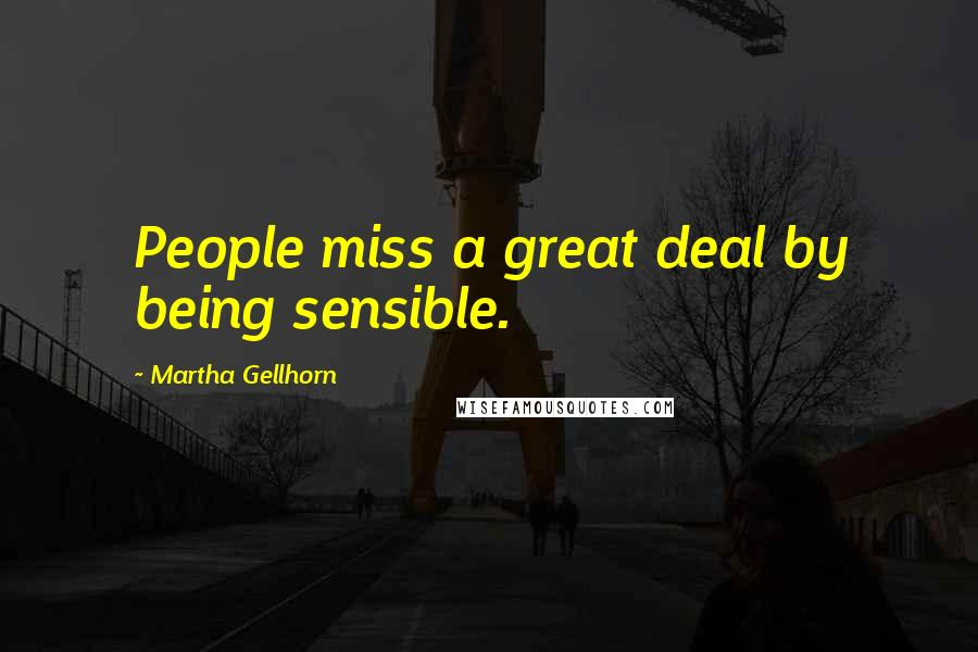 Martha Gellhorn quotes: People miss a great deal by being sensible.