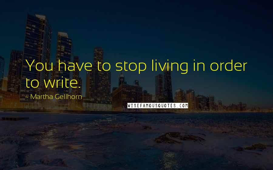 Martha Gellhorn quotes: You have to stop living in order to write.