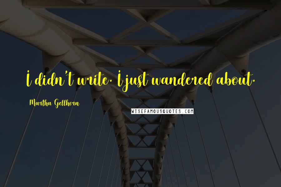 Martha Gellhorn quotes: I didn't write. I just wandered about.