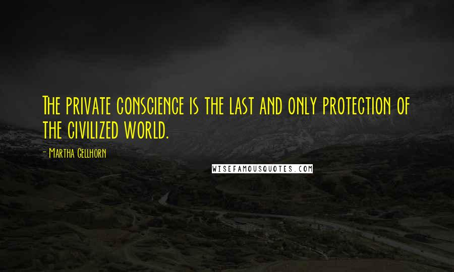 Martha Gellhorn quotes: The private conscience is the last and only protection of the civilized world.