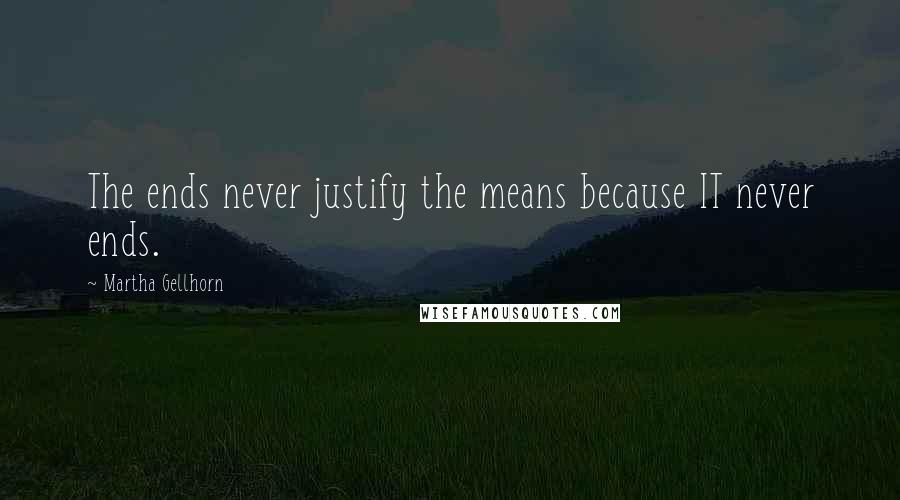 Martha Gellhorn quotes: The ends never justify the means because IT never ends.