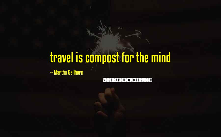 Martha Gellhorn quotes: travel is compost for the mind