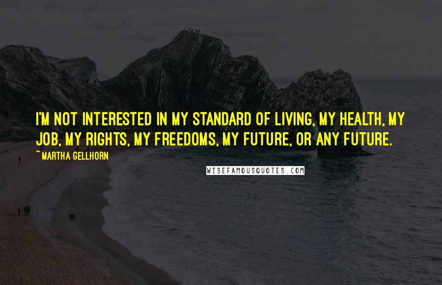Martha Gellhorn quotes: I'm not interested in my standard of living, my health, my job, my rights, my freedoms, my future, or any future.