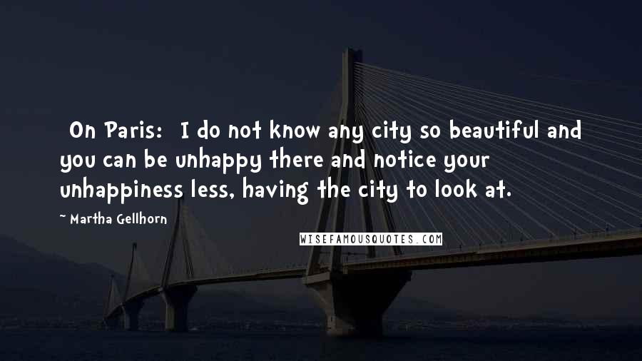 Martha Gellhorn quotes: [On Paris:] I do not know any city so beautiful and you can be unhappy there and notice your unhappiness less, having the city to look at.