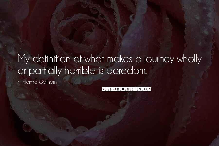 Martha Gellhorn quotes: My definition of what makes a journey wholly or partially horrible is boredom.