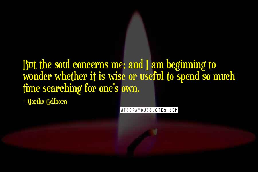 Martha Gellhorn quotes: But the soul concerns me; and I am beginning to wonder whether it is wise or useful to spend so much time searching for one's own.