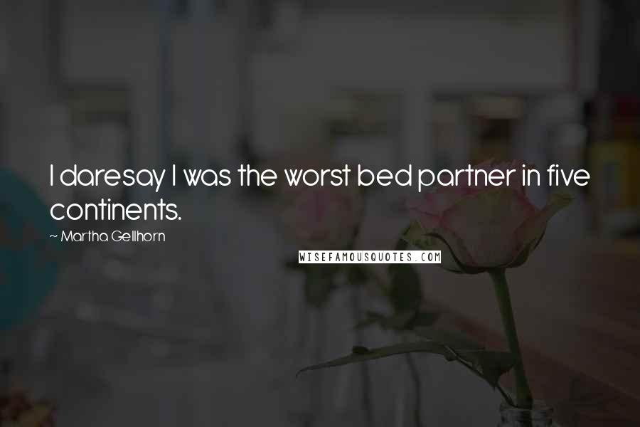 Martha Gellhorn quotes: I daresay I was the worst bed partner in five continents.