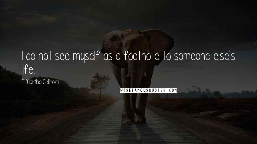 Martha Gellhorn quotes: I do not see myself as a footnote to someone else's life.