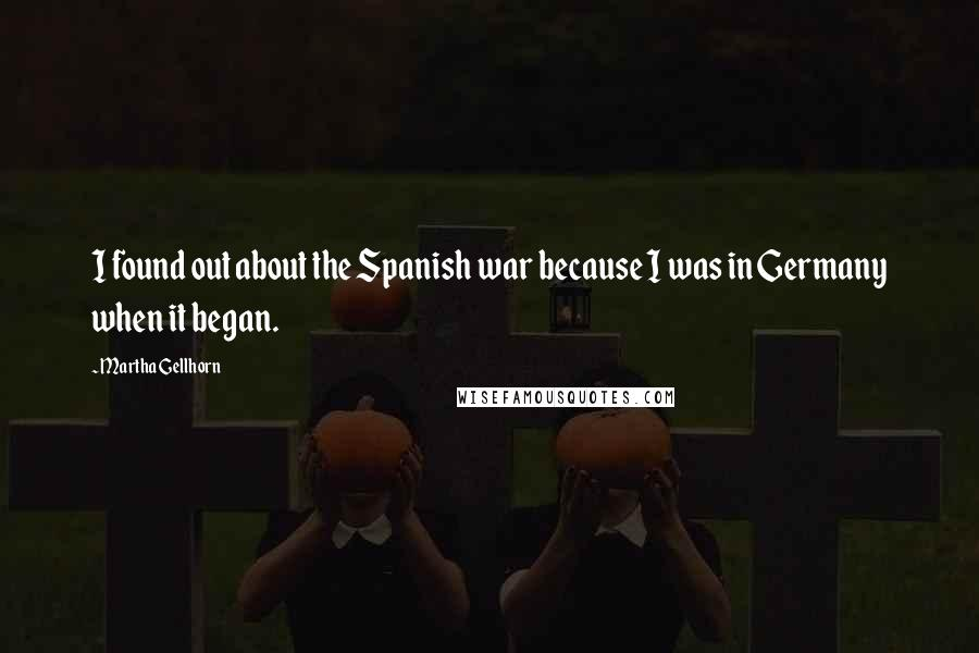 Martha Gellhorn quotes: I found out about the Spanish war because I was in Germany when it began.