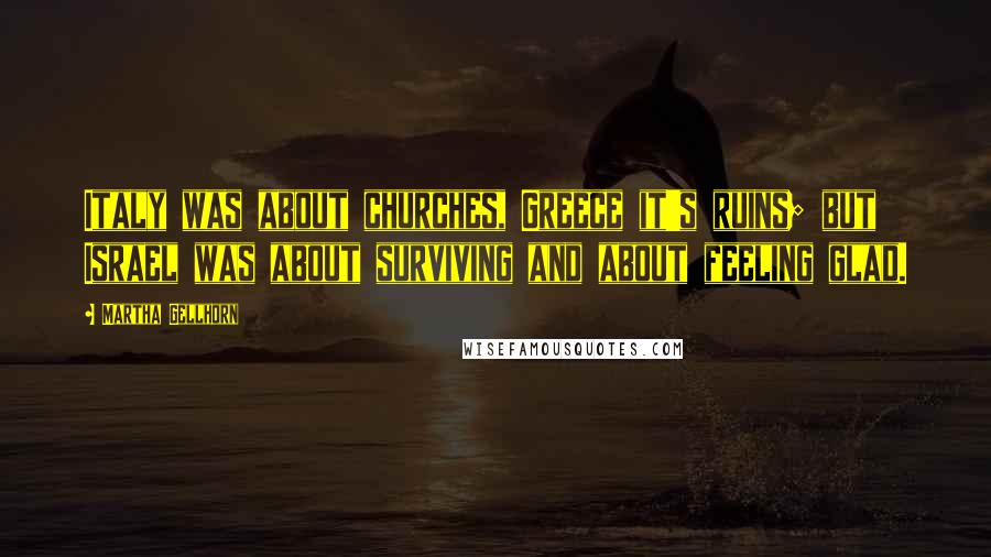 Martha Gellhorn quotes: Italy was about churches, Greece it's ruins; but Israel was about surviving and about feeling glad.