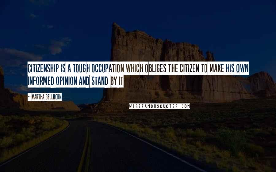 Martha Gellhorn quotes: Citizenship is a tough occupation which obliges the citizen to make his own informed opinion and stand by it