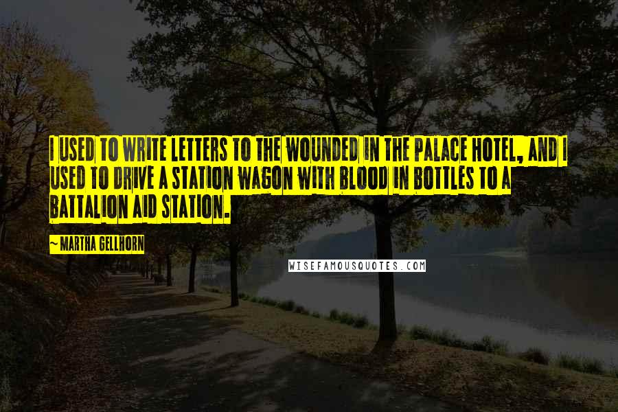 Martha Gellhorn quotes: I used to write letters to the wounded in the Palace Hotel, and I used to drive a station wagon with blood in bottles to a battalion aid station.