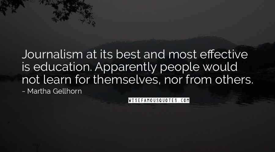 Martha Gellhorn quotes: Journalism at its best and most effective is education. Apparently people would not learn for themselves, nor from others.
