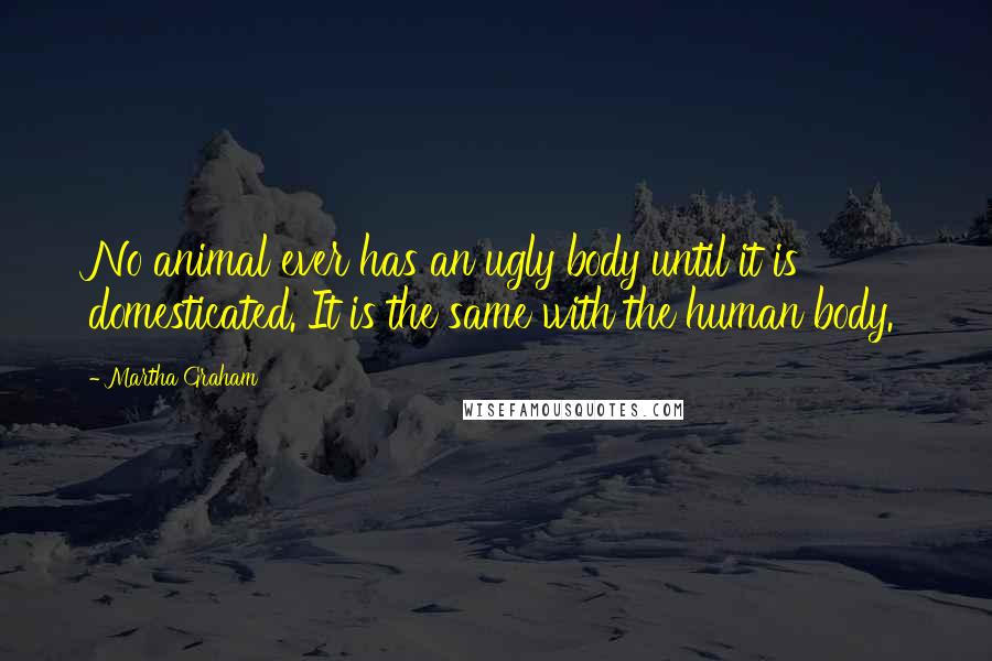 Martha Graham quotes: No animal ever has an ugly body until it is domesticated. It is the same with the human body.