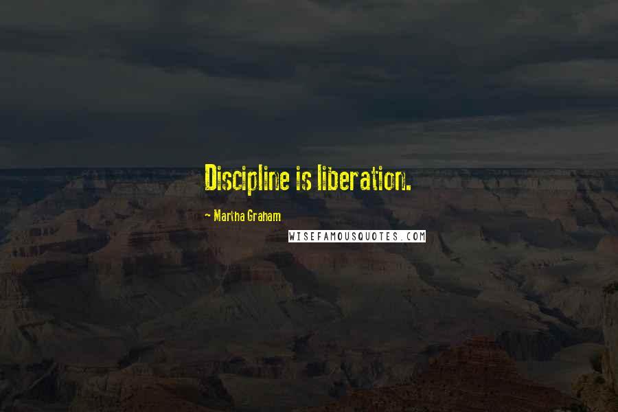 Martha Graham quotes: Discipline is liberation.