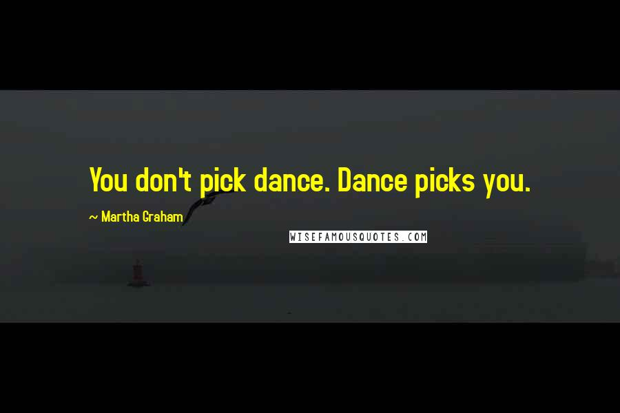 Martha Graham quotes: You don't pick dance. Dance picks you.