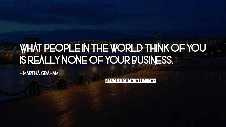 Martha Graham quotes: What people in the world think of you is really none of your business.