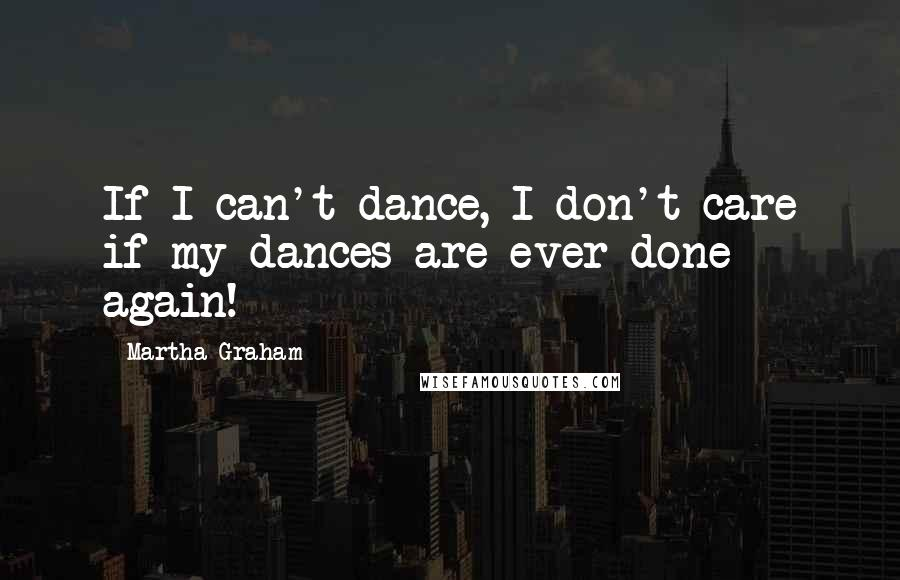 Martha Graham quotes: If I can't dance, I don't care if my dances are ever done again!