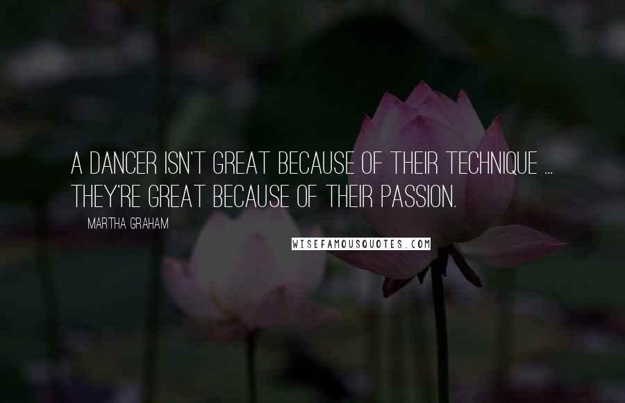 Martha Graham quotes: A dancer isn't great because of their technique ... they're great because of their passion.