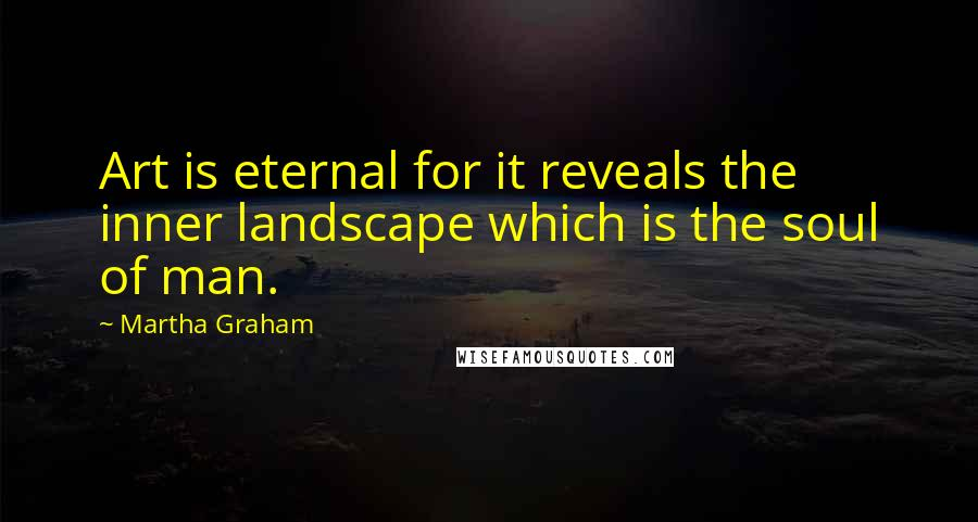 Martha Graham quotes: Art is eternal for it reveals the inner landscape which is the soul of man.