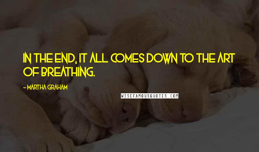 Martha Graham quotes: In the end, it all comes down to the art of breathing.