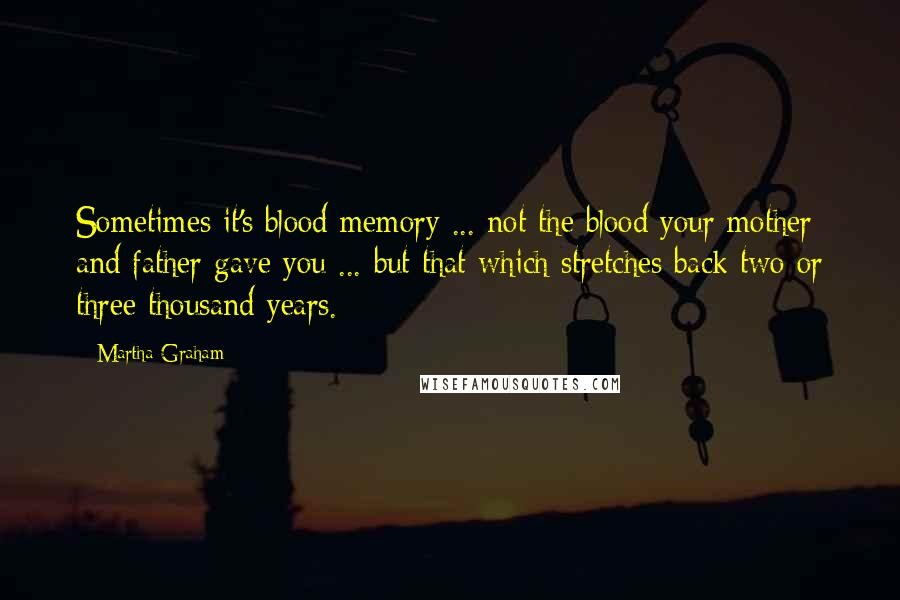 Martha Graham quotes: Sometimes it's blood memory ... not the blood your mother and father gave you ... but that which stretches back two or three thousand years.