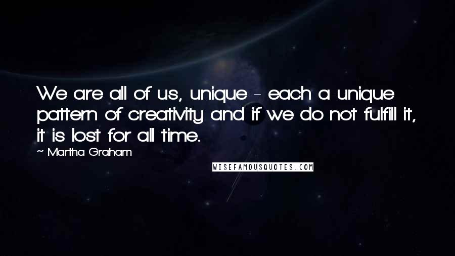Martha Graham quotes: We are all of us, unique - each a unique pattern of creativity and if we do not fulfill it, it is lost for all time.